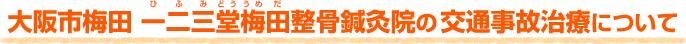大阪市梅田 一二三堂梅田整骨鍼灸院の 交通事故治療について